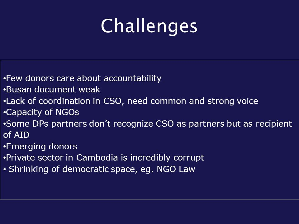 Challenges Few donors care about accountability Busan document weak Lack of coordination in CSO, need common and strong voice Capacity of NGOs Some DPs partners don't recognize CSO as partners but as recipient of AID Emerging donors Private sector in Cambodia is incredibly corrupt Shrinking of democratic space, eg.