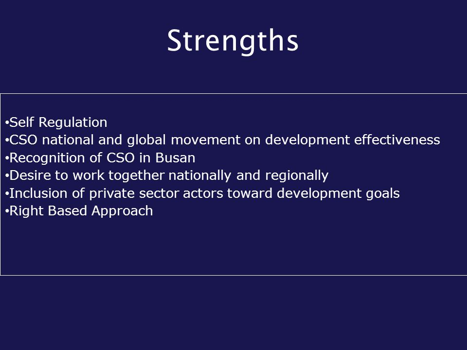 Strengths Self Regulation CSO national and global movement on development effectiveness Recognition of CSO in Busan Desire to work together nationally and regionally Inclusion of private sector actors toward development goals Right Based Approach