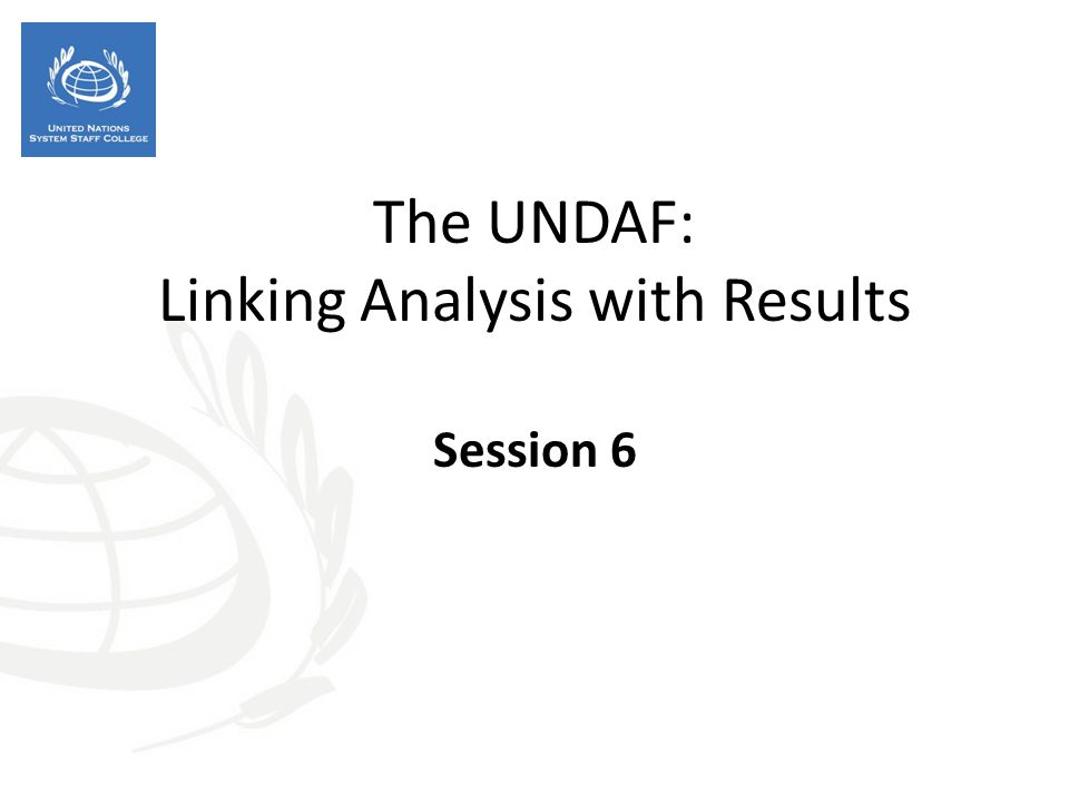 The UNDAF: Linking Analysis with Results Session 6