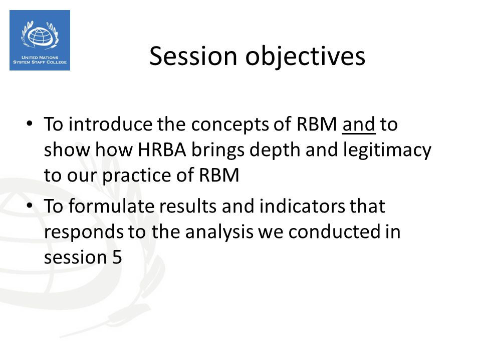 Session objectives To introduce the concepts of RBM and to show how HRBA brings depth and legitimacy to our practice of RBM To formulate results and i