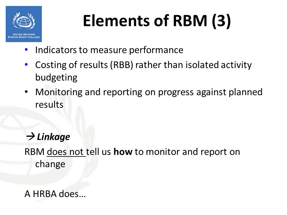Elements of RBM (3) Indicators to measure performance Costing of results (RBB) rather than isolated activity budgeting Monitoring and reporting on pro