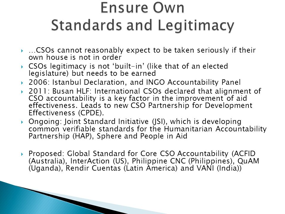  …CSOs cannot reasonably expect to be taken seriously if their own house is not in order  CSOs legitimacy is not 'built-in' (like that of an elected legislature) but needs to be earned  2006: Istanbul Declaration, and INGO Accountability Panel  2011: Busan HLF: International CSOs declared that alignment of CSO accountability is a key factor in the improvement of aid effectiveness.
