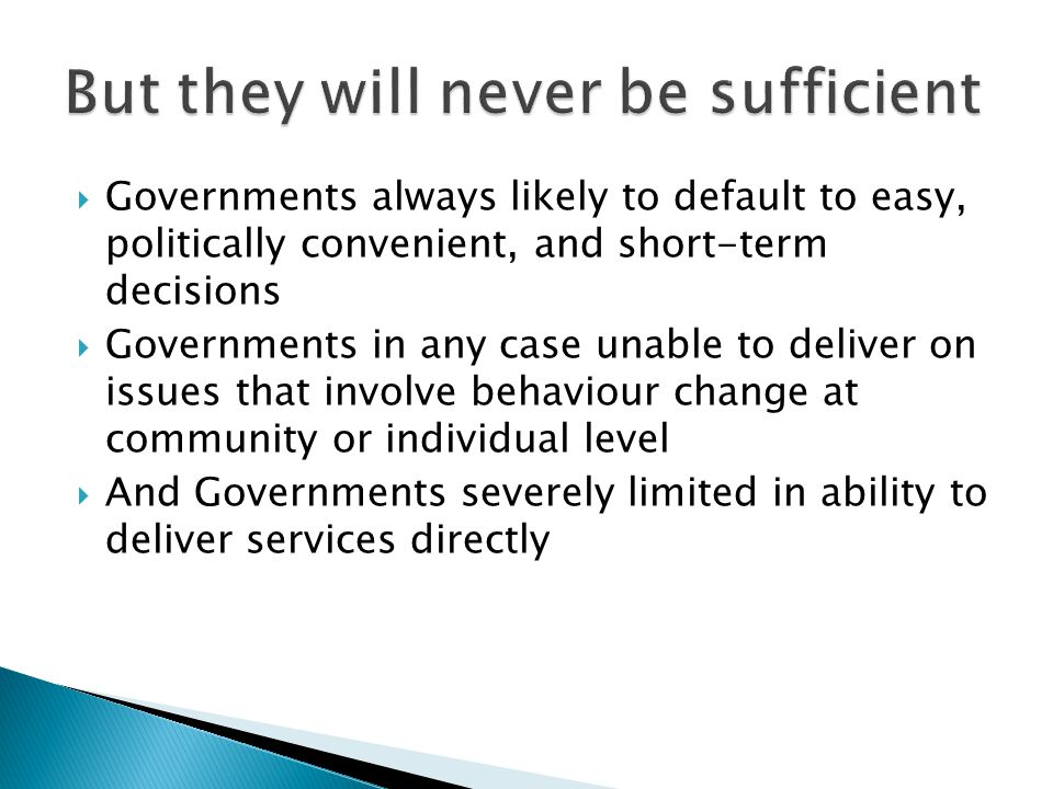  Governments always likely to default to easy, politically convenient, and short-term decisions  Governments in any case unable to deliver on issues that involve behaviour change at community or individual level  And Governments severely limited in ability to deliver services directly