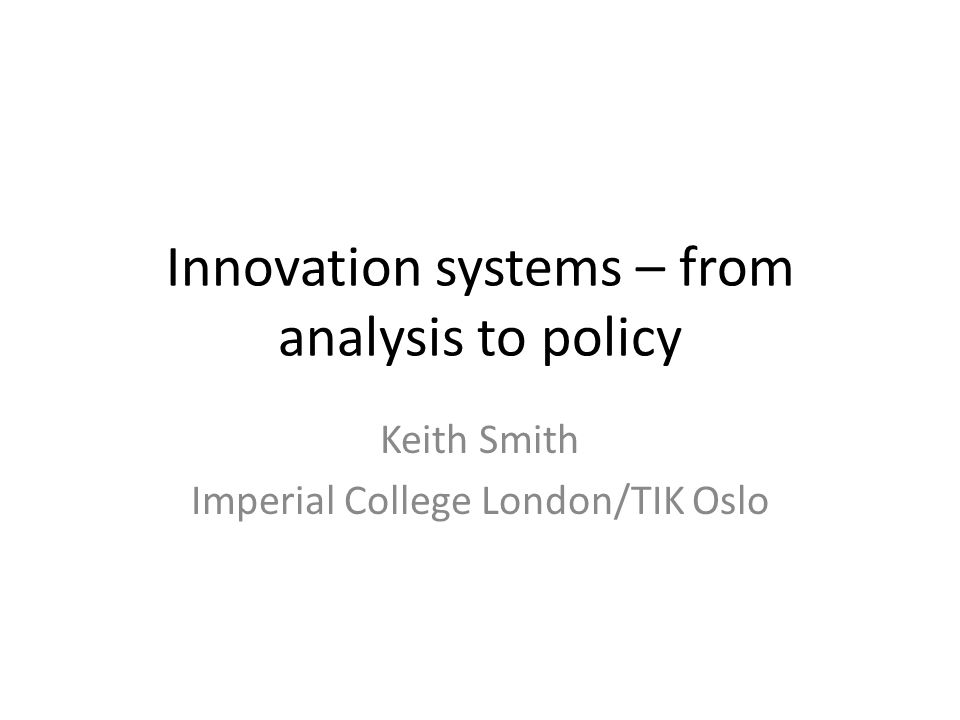 Innovation systems – from analysis to policy Keith Smith Imperial College London/TIK Oslo