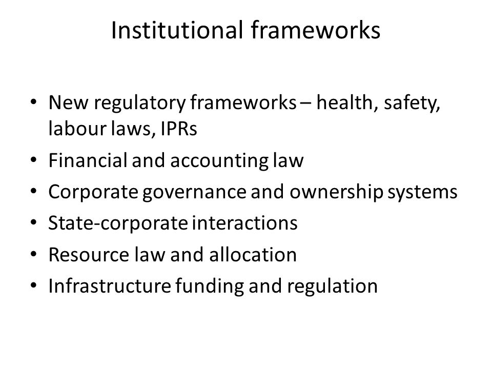 Institutional frameworks New regulatory frameworks – health, safety, labour laws, IPRs Financial and accounting law Corporate governance and ownership systems State-corporate interactions Resource law and allocation Infrastructure funding and regulation