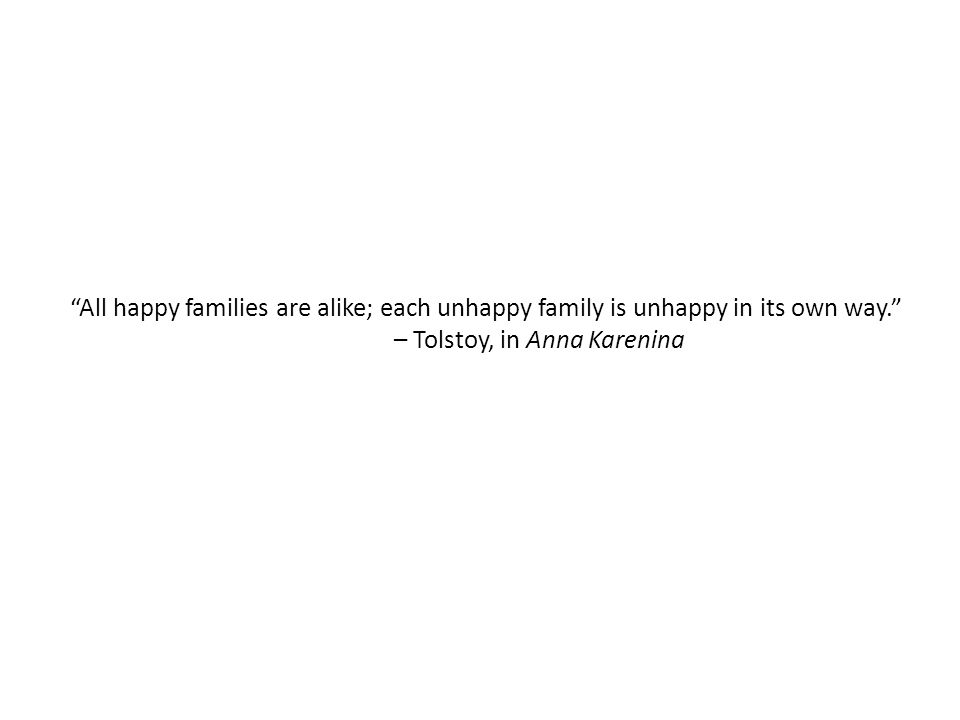 All happy families are alike; each unhappy family is unhappy in its own way. – Tolstoy, in Anna Karenina