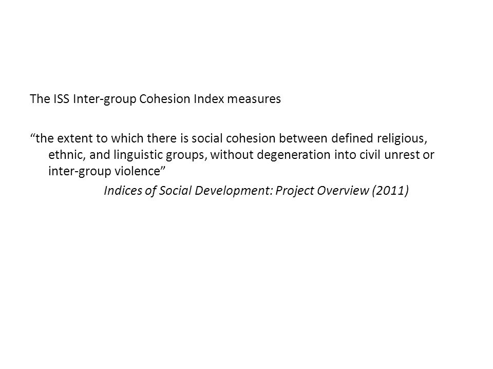 The ISS Inter-group Cohesion Index measures the extent to which there is social cohesion between defined religious, ethnic, and linguistic groups, without degeneration into civil unrest or inter-group violence Indices of Social Development: Project Overview (2011)