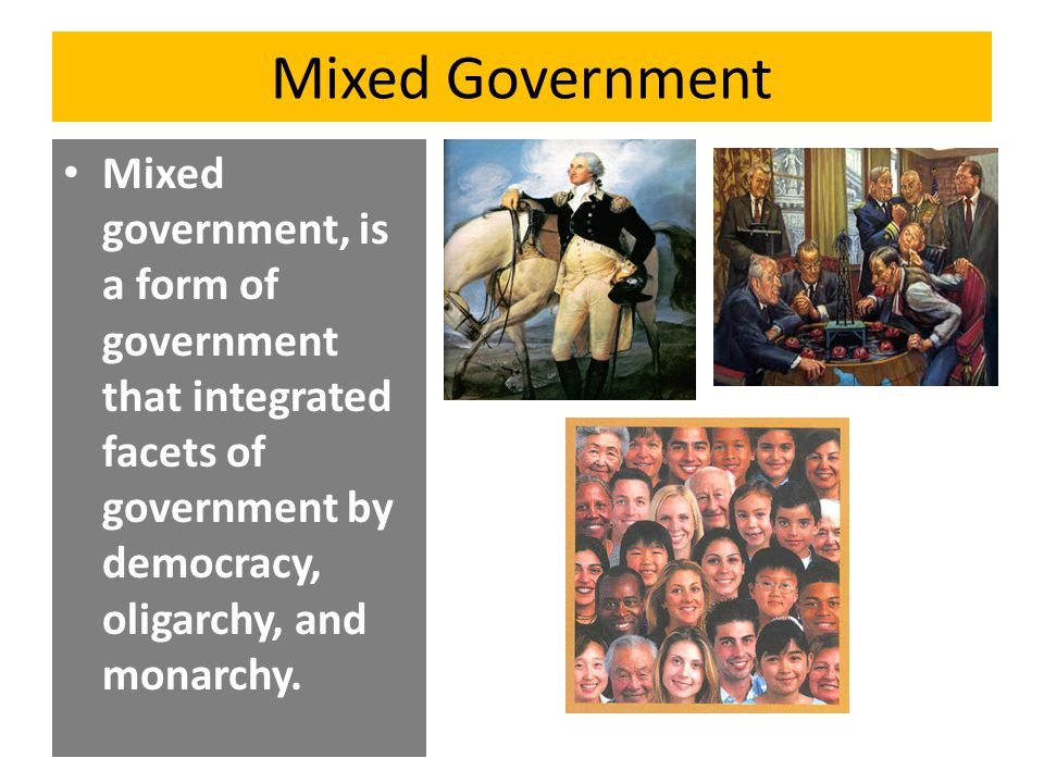 Mixed Government Mixed government, is a form of government that integrated facets of government by democracy, oligarchy, and monarchy.