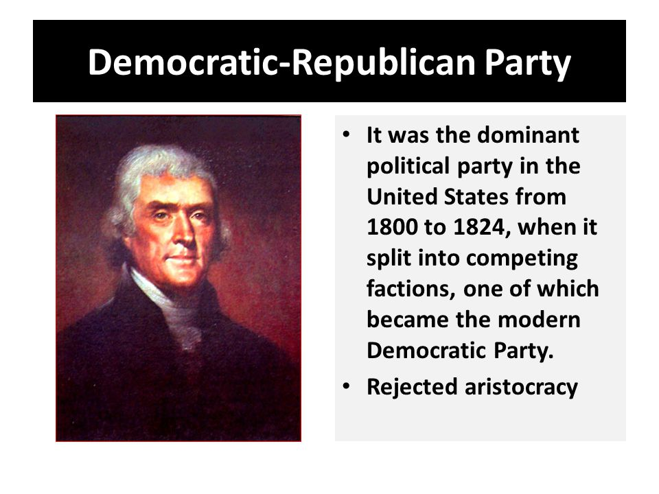 Democratic-Republican Party It was the dominant political party in the United States from 1800 to 1824, when it split into competing factions, one of which became the modern Democratic Party.