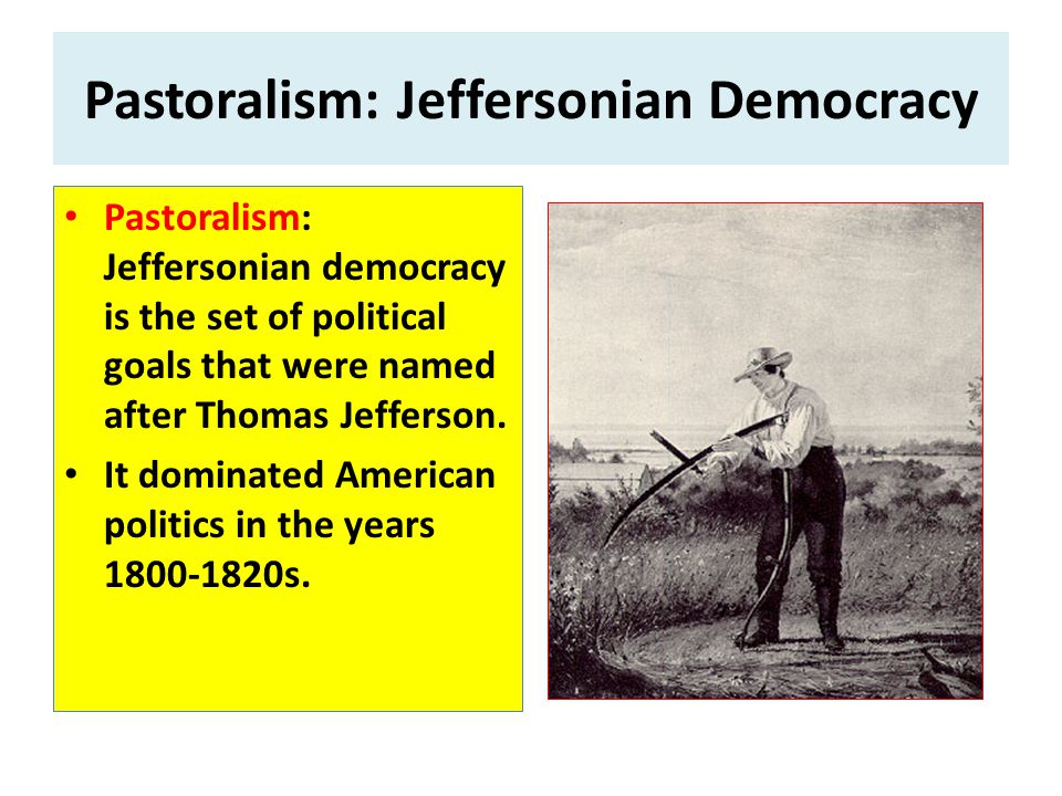 Pastoralism: Jeffersonian Democracy Pastoralism: Jeffersonian democracy is the set of political goals that were named after Thomas Jefferson.
