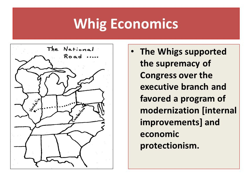Whig Economics The Whigs supported the supremacy of Congress over the executive branch and favored a program of modernization [internal improvements] and economic protectionism.