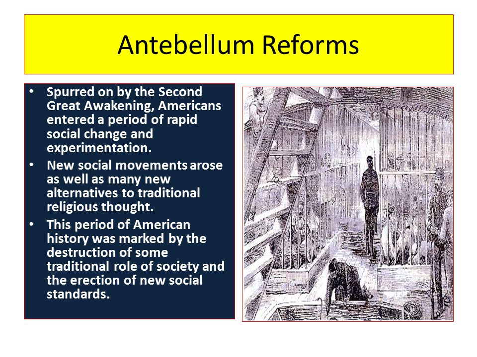 Antebellum Reforms Spurred on by the Second Great Awakening, Americans entered a period of rapid social change and experimentation.
