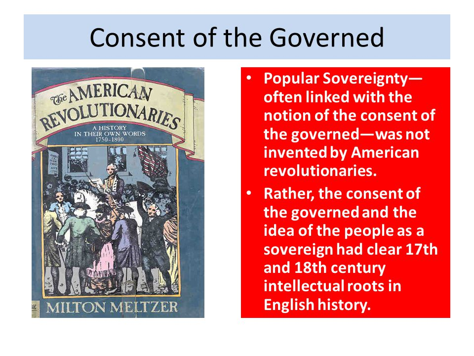 Consent of the Governed Popular Sovereignty— often linked with the notion of the consent of the governed—was not invented by American revolutionaries.