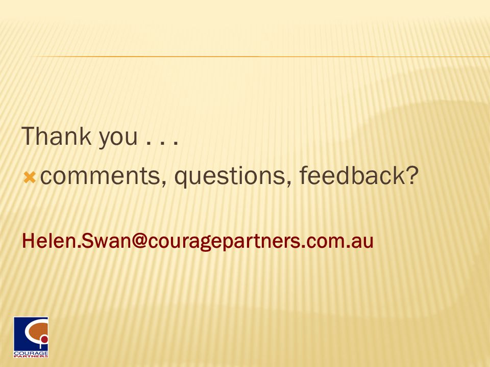 Thank you...  comments, questions, feedback Helen.Swan@couragepartners.com.au