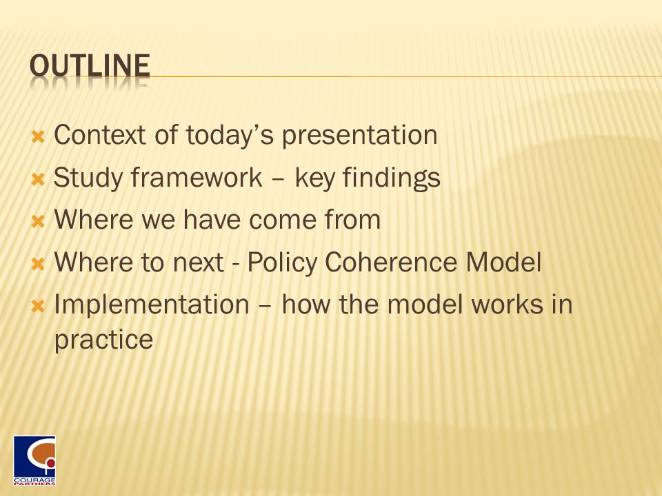  Context of today's presentation  Study framework – key findings  Where we have come from  Where to next - Policy Coherence Model  Implementation – how the model works in practice