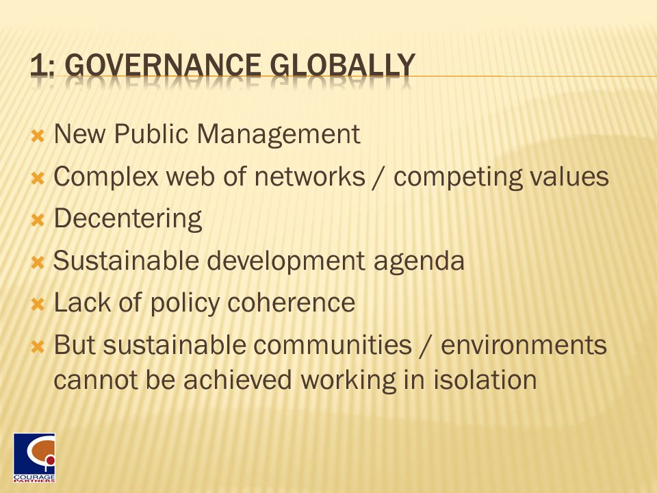  New Public Management  Complex web of networks / competing values  Decentering  Sustainable development agenda  Lack of policy coherence  But sustainable communities / environments cannot be achieved working in isolation