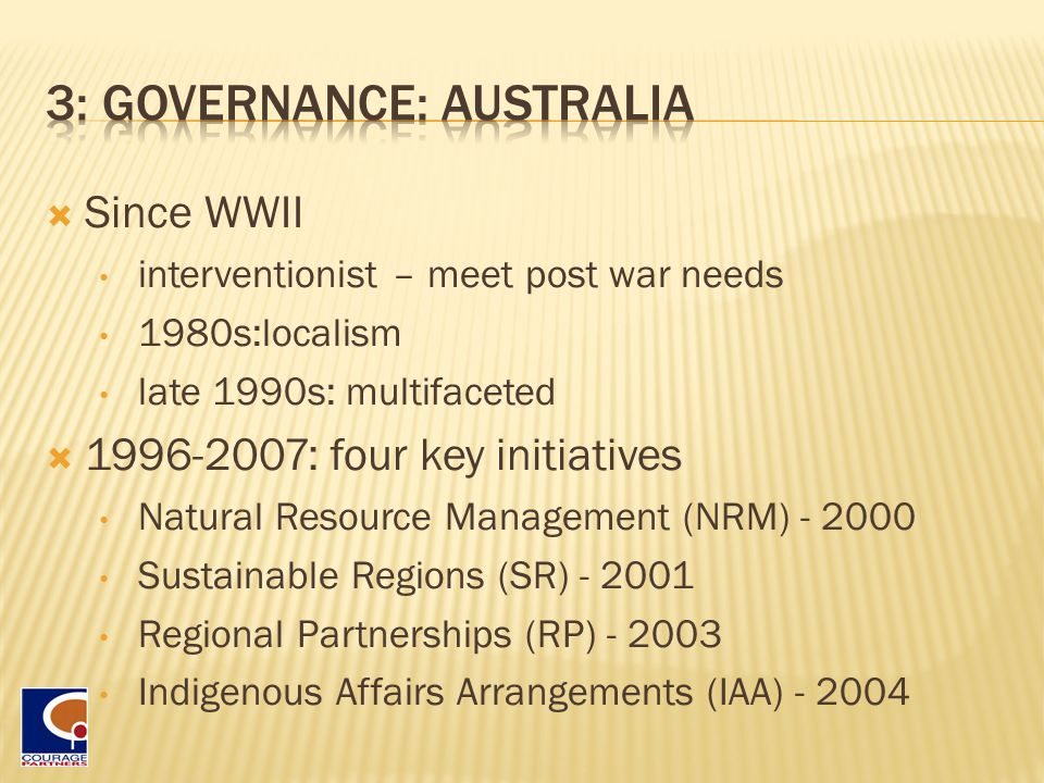  Since WWII interventionist – meet post war needs 1980s:localism late 1990s: multifaceted  1996-2007: four key initiatives Natural Resource Management (NRM) - 2000 Sustainable Regions (SR) - 2001 Regional Partnerships (RP) - 2003 Indigenous Affairs Arrangements (IAA) - 2004