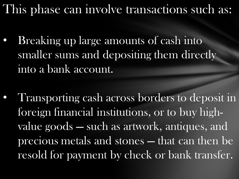 This phase can involve transactions such as: Breaking up large amounts of cash into smaller sums and depositing them directly into a bank account.