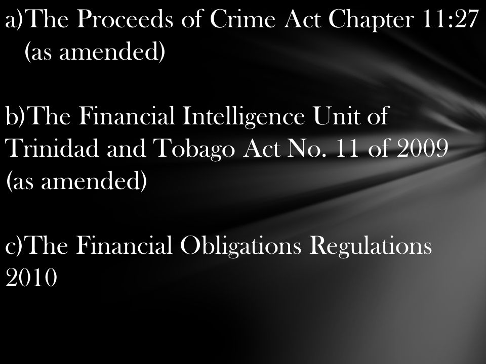 a)The Proceeds of Crime Act Chapter 11:27 (as amended) b)The Financial Intelligence Unit of Trinidad and Tobago Act No. 11 of 2009 (as amended) c)The