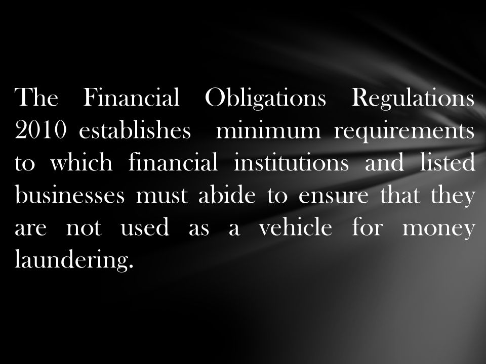 The Financial Obligations Regulations 2010 establishes minimum requirements to which financial institutions and listed businesses must abide to ensure