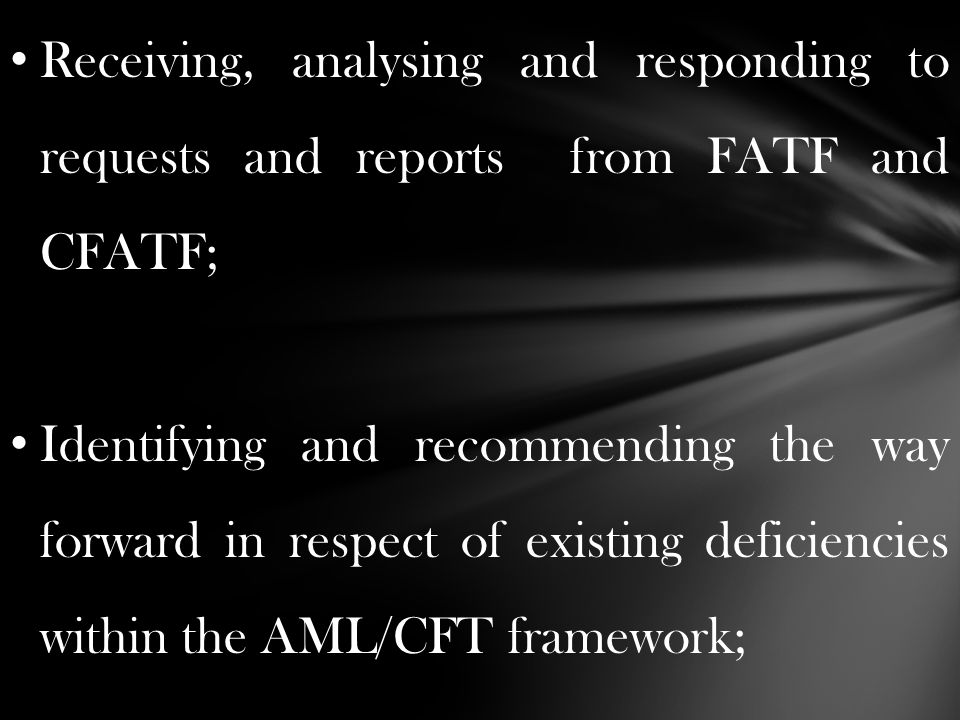 Receiving, analysing and responding to requests and reports from FATF and CFATF; Identifying and recommending the way forward in respect of existing deficiencies within the AML/CFT framework;