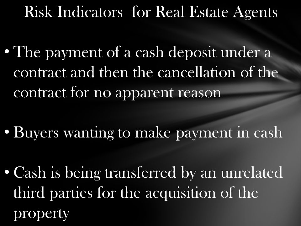 Risk Indicators for Real Estate Agents The payment of a cash deposit under a contract and then the cancellation of the contract for no apparent reason Buyers wanting to make payment in cash Cash is being transferred by an unrelated third parties for the acquisition of the property