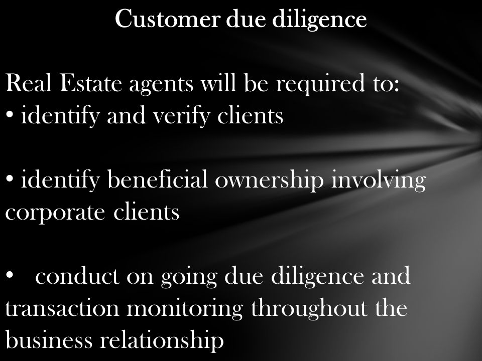Customer due diligence Real Estate agents will be required to: identify and verify clients identify beneficial ownership involving corporate clients c