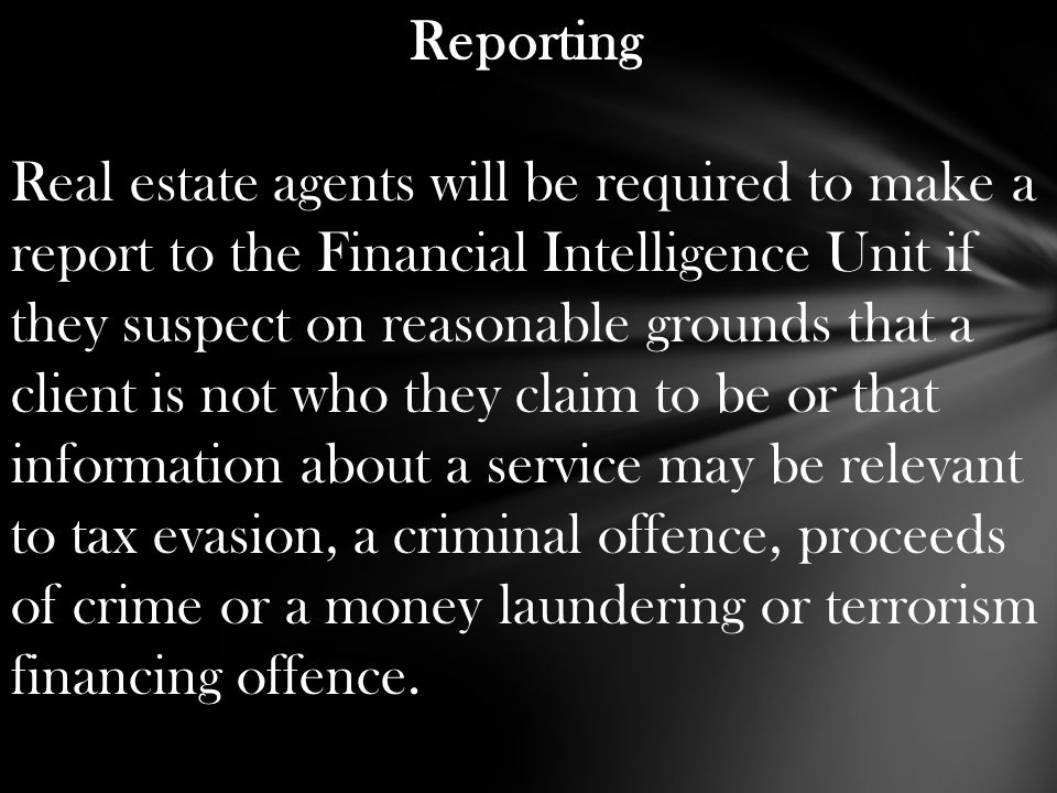 Reporting Real estate agents will be required to make a report to the Financial Intelligence Unit if they suspect on reasonable grounds that a client is not who they claim to be or that information about a service may be relevant to tax evasion, a criminal offence, proceeds of crime or a money laundering or terrorism financing offence.