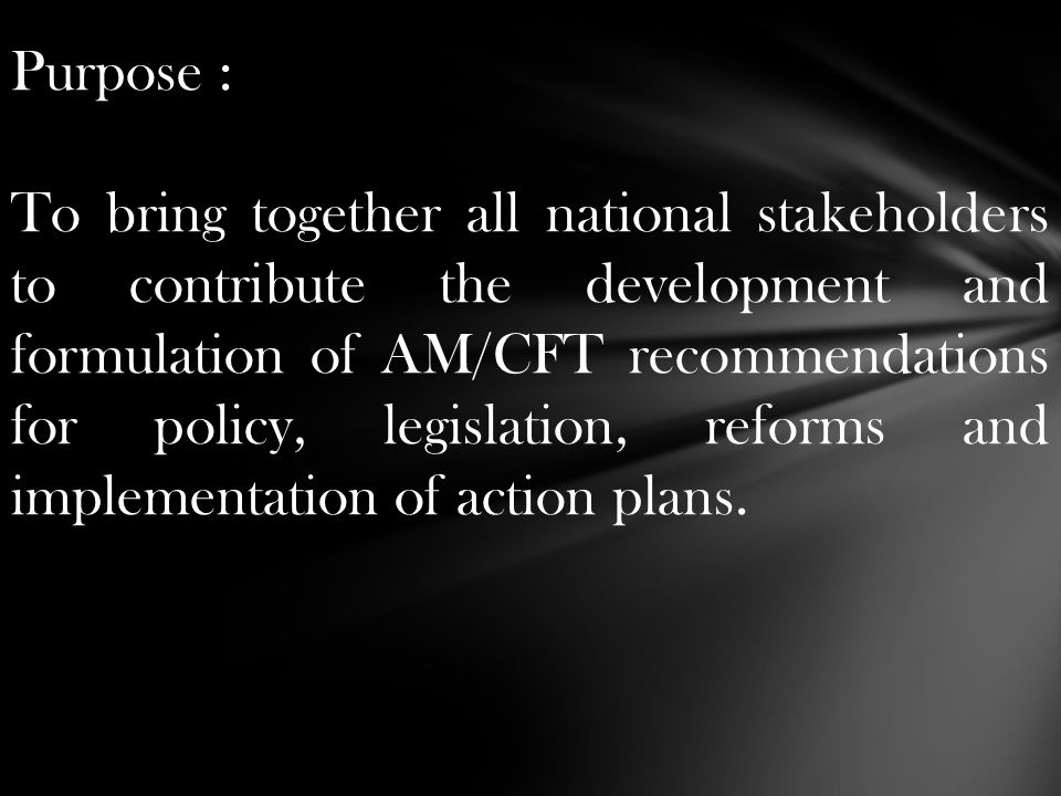 Purpose : To bring together all national stakeholders to contribute the development and formulation of AM/CFT recommendations for policy, legislation,