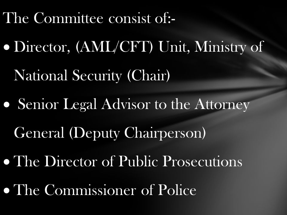 The Committee consist of:-  Director, (AML/CFT) Unit, Ministry of National Security (Chair)  Senior Legal Advisor to the Attorney General (Deputy Chairperson)  The Director of Public Prosecutions  The Commissioner of Police