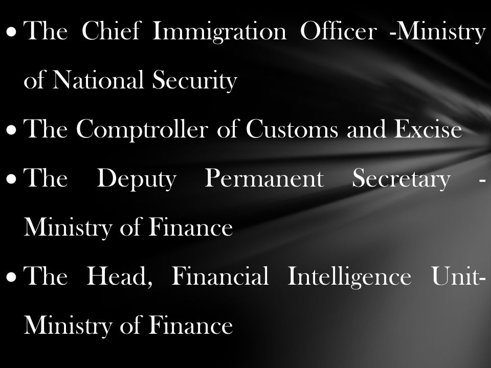  The Chief Immigration Officer -Ministry of National Security  The Comptroller of Customs and Excise  The Deputy Permanent Secretary - Ministry of Finance  The Head, Financial Intelligence Unit- Ministry of Finance
