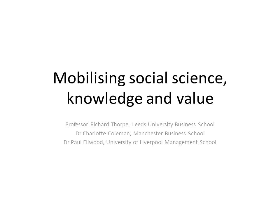 Mobilising social science, knowledge and value Professor Richard Thorpe, Leeds University Business School Dr Charlotte Coleman, Manchester Business School Dr Paul Ellwood, University of Liverpool Management School