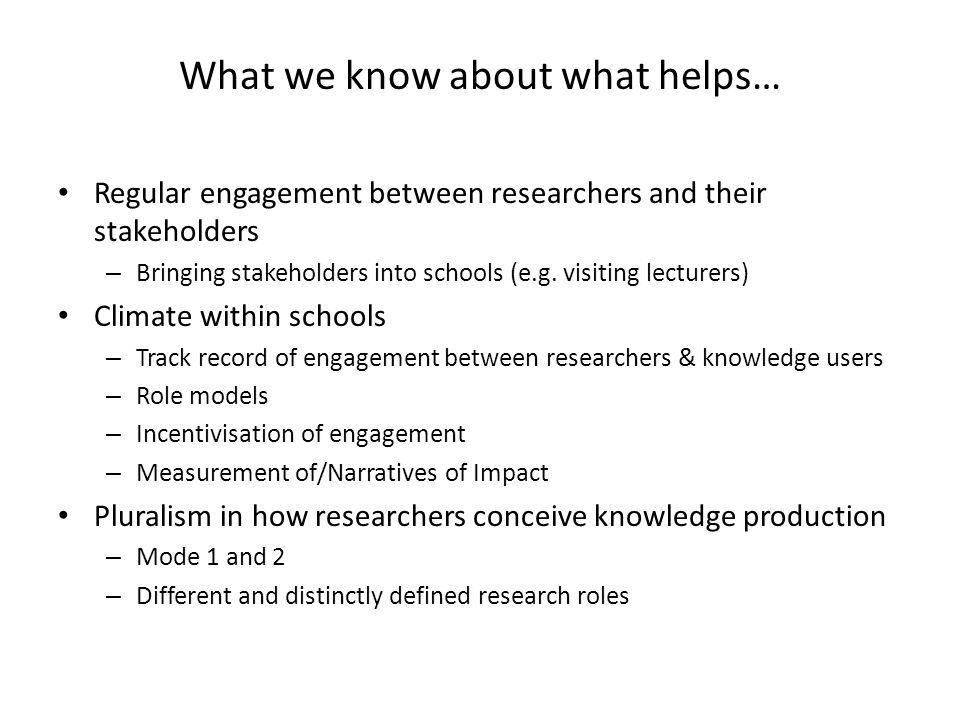 What we know about what helps… Regular engagement between researchers and their stakeholders – Bringing stakeholders into schools (e.g.