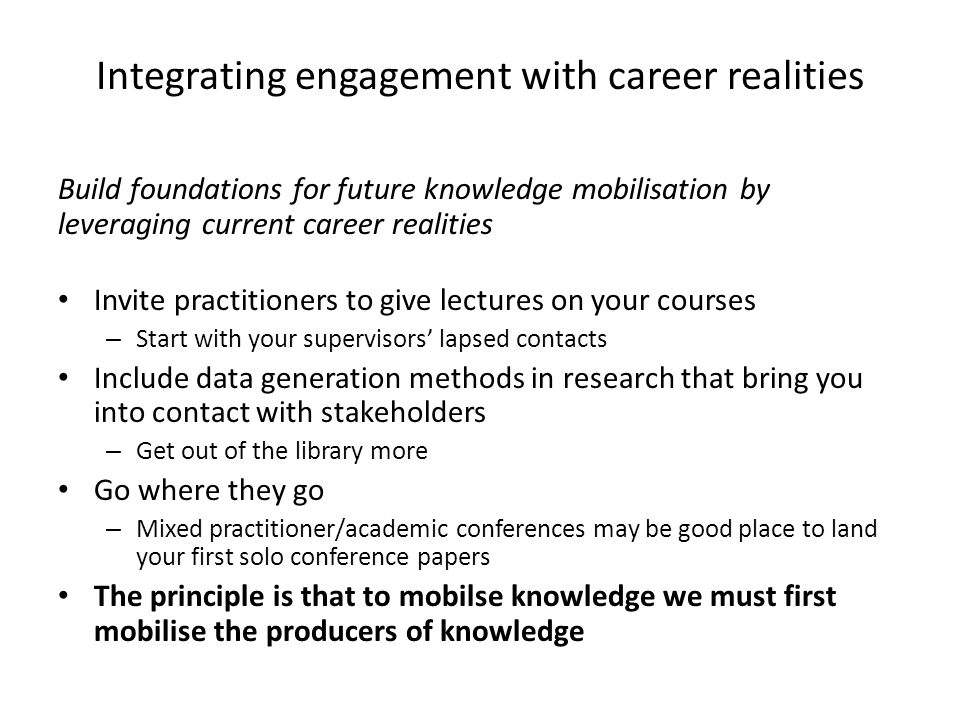 Integrating engagement with career realities Build foundations for future knowledge mobilisation by leveraging current career realities Invite practitioners to give lectures on your courses – Start with your supervisors' lapsed contacts Include data generation methods in research that bring you into contact with stakeholders – Get out of the library more Go where they go – Mixed practitioner/academic conferences may be good place to land your first solo conference papers The principle is that to mobilse knowledge we must first mobilise the producers of knowledge