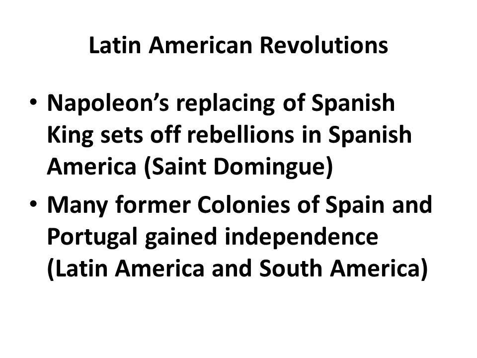 Latin American Revolutions Napoleon's replacing of Spanish King sets off rebellions in Spanish America (Saint Domingue) Many former Colonies of Spain and Portugal gained independence (Latin America and South America)