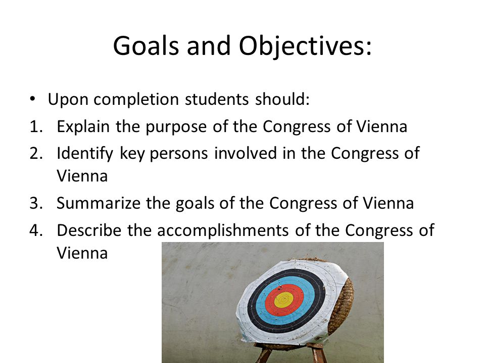 Goals and Objectives: Upon completion students should: 1.Explain the purpose of the Congress of Vienna 2.Identify key persons involved in the Congress of Vienna 3.Summarize the goals of the Congress of Vienna 4.Describe the accomplishments of the Congress of Vienna