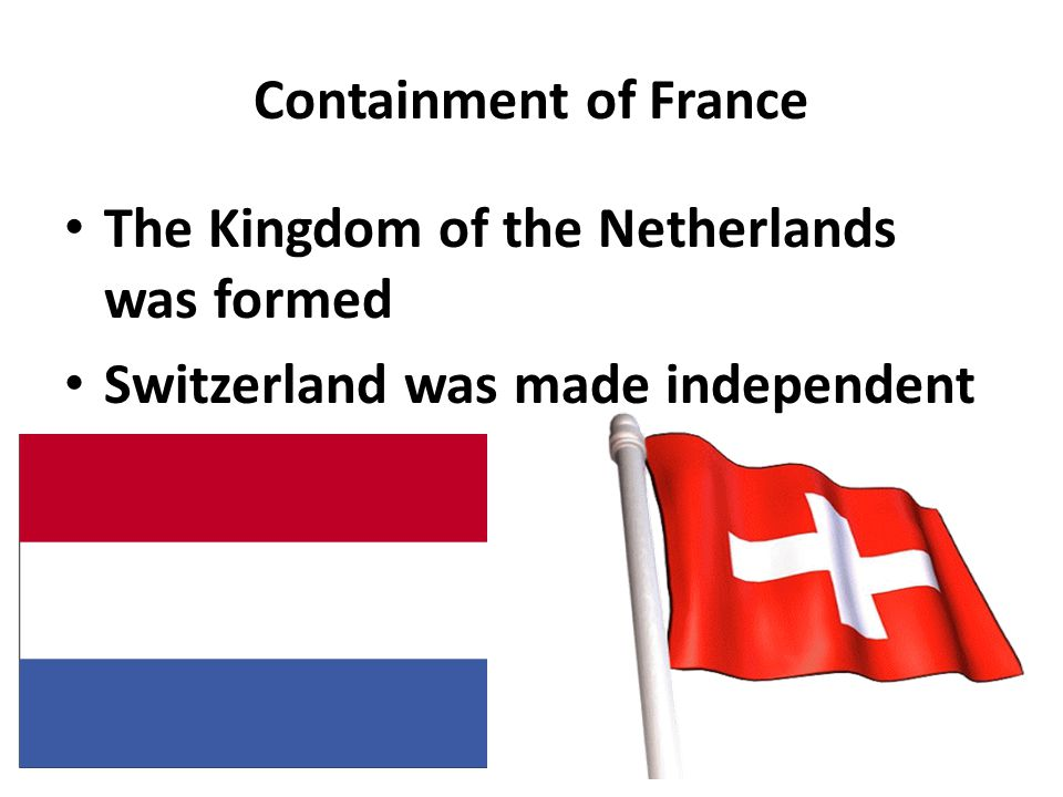 Containment of France The Kingdom of the Netherlands was formed Switzerland was made independent