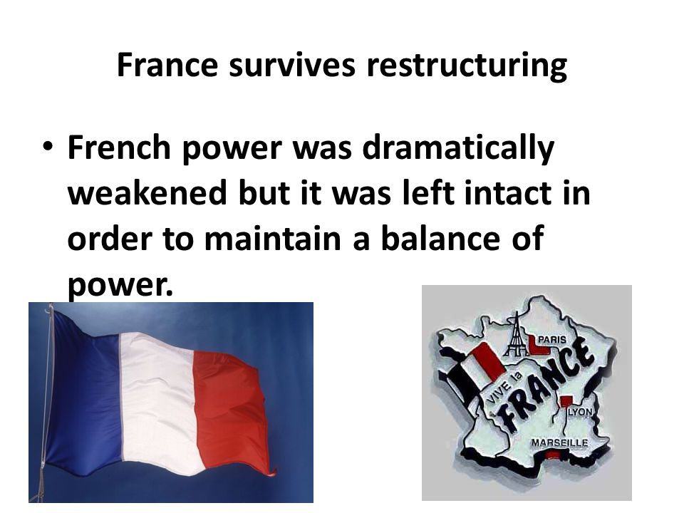 France survives restructuring French power was dramatically weakened but it was left intact in order to maintain a balance of power.