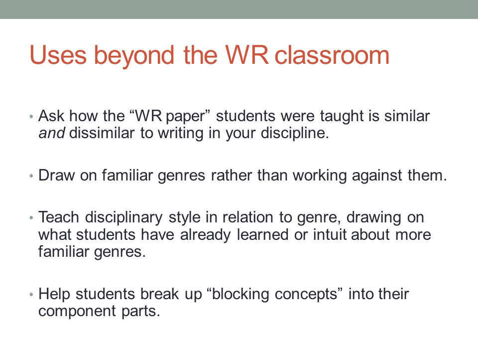 Uses beyond the WR classroom Ask how the WR paper students were taught is similar and dissimilar to writing in your discipline.