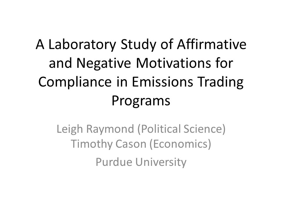 A Laboratory Study of Affirmative and Negative Motivations for Compliance in Emissions Trading Programs Leigh Raymond (Political Science) Timothy Caso