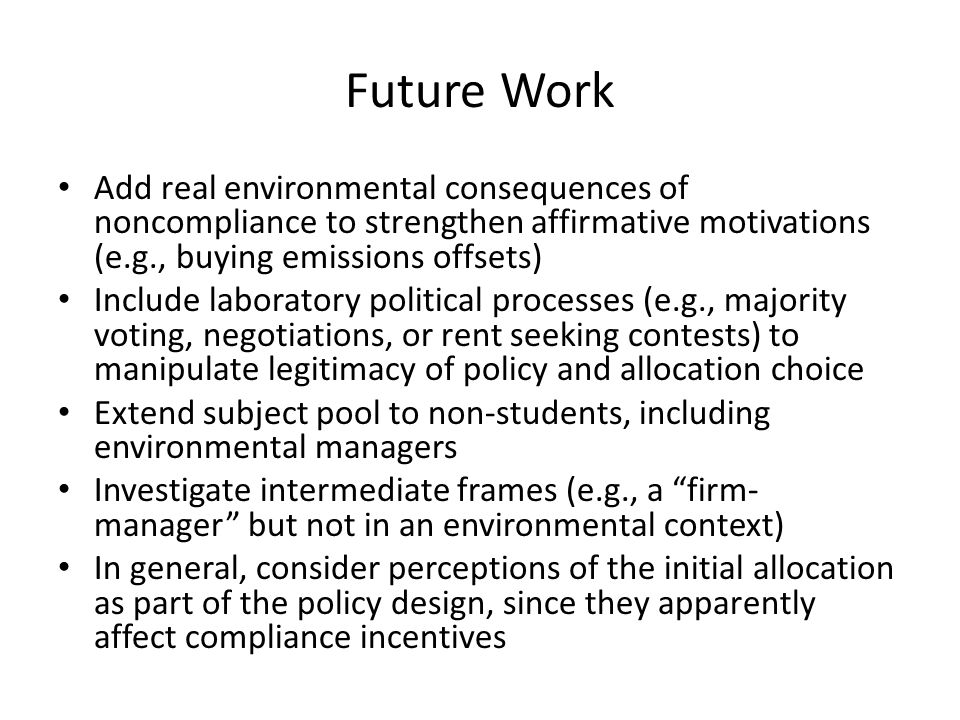 Future Work Add real environmental consequences of noncompliance to strengthen affirmative motivations (e.g., buying emissions offsets) Include laboratory political processes (e.g., majority voting, negotiations, or rent seeking contests) to manipulate legitimacy of policy and allocation choice Extend subject pool to non-students, including environmental managers Investigate intermediate frames (e.g., a firm- manager but not in an environmental context) In general, consider perceptions of the initial allocation as part of the policy design, since they apparently affect compliance incentives