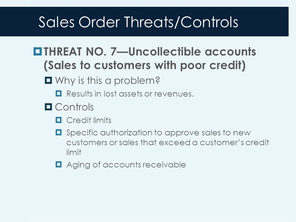 Sales Order Threats/Controls  THREAT NO. 7—Uncollectible accounts (Sales to customers with poor credit)  Why is this a problem?  Results in lost as