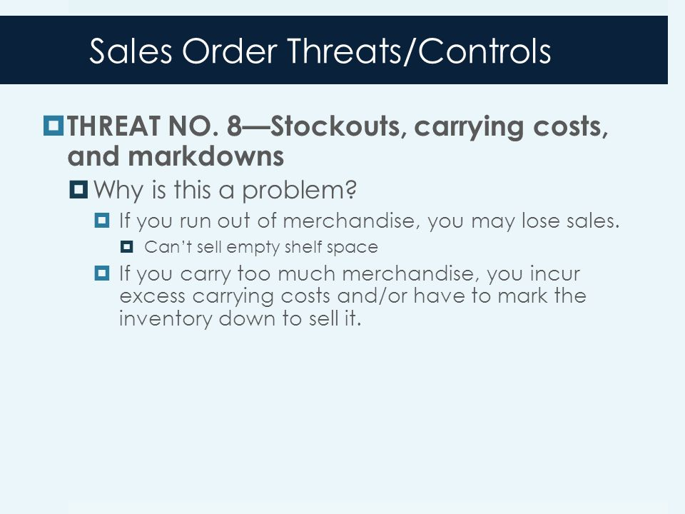 Sales Order Threats/Controls  THREAT NO. 8—Stockouts, carrying costs, and markdowns  Why is this a problem?  If you run out of merchandise, you may