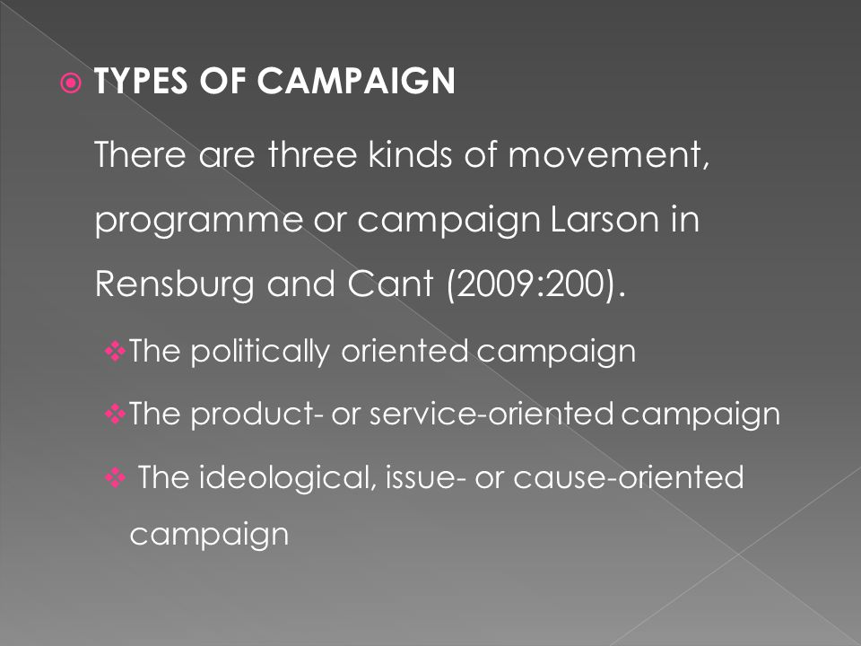  TYPES OF CAMPAIGN There are three kinds of movement, programme or campaign Larson in Rensburg and Cant (2009:200).