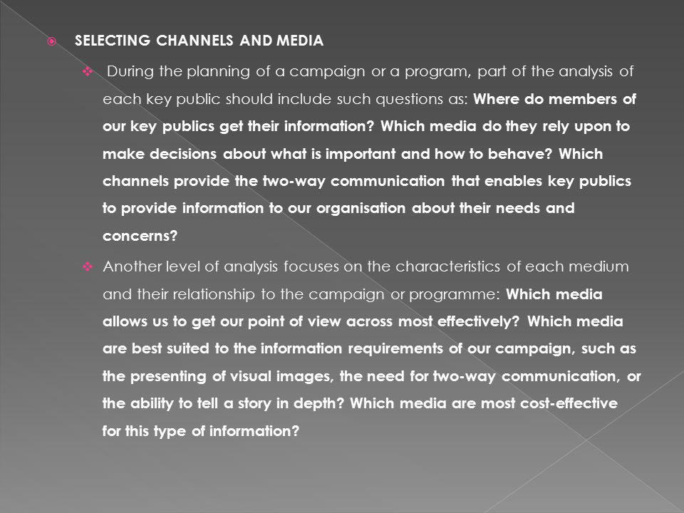  SELECTING CHANNELS AND MEDIA  During the planning of a campaign or a program, part of the analysis of each key public should include such questions as: Where do members of our key publics get their information.