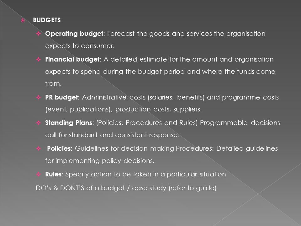  BUDGETS  Operating budget : Forecast the goods and services the organisation expects to consumer.