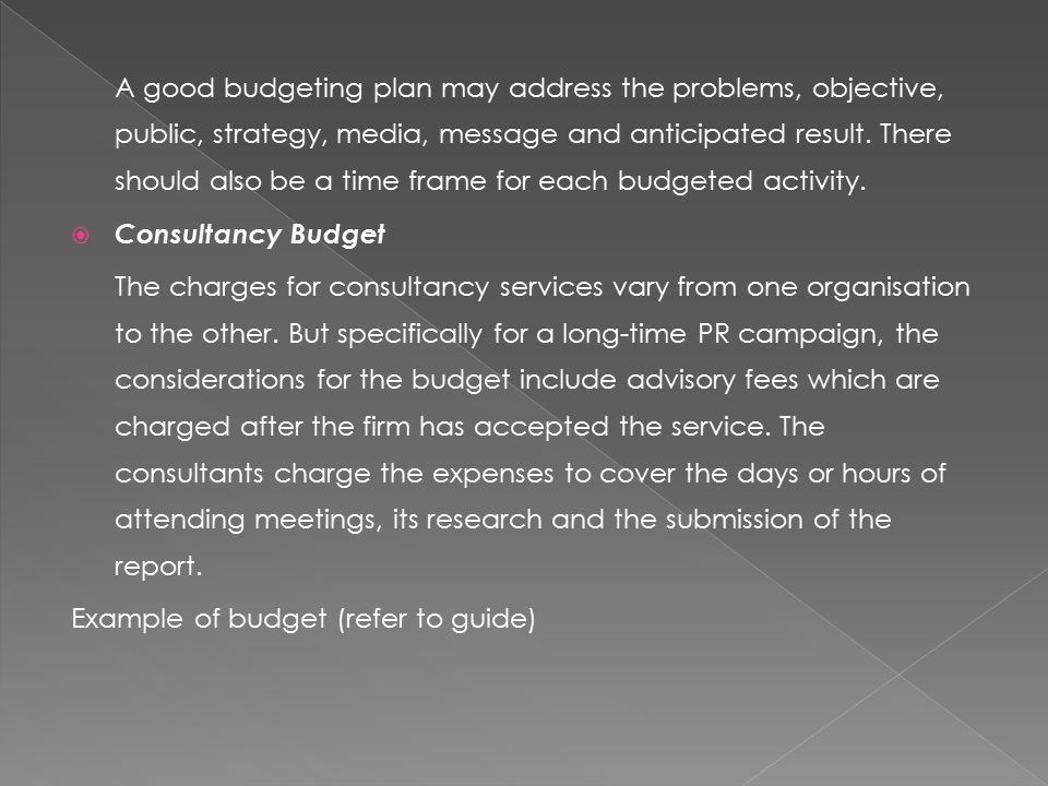 A good budgeting plan may address the problems, objective, public, strategy, media, message and anticipated result.