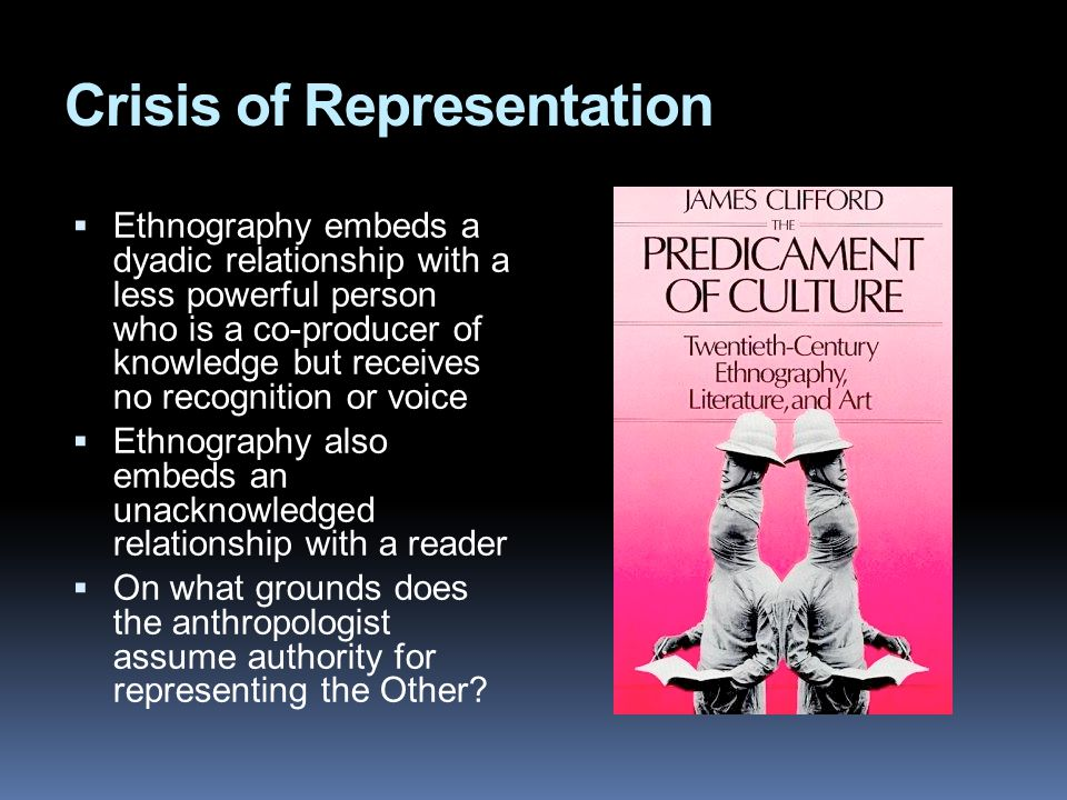 Crisis of Representation  Ethnography embeds a dyadic relationship with a less powerful person who is a co-producer of knowledge but receives no recognition or voice  Ethnography also embeds an unacknowledged relationship with a reader  On what grounds does the anthropologist assume authority for representing the Other