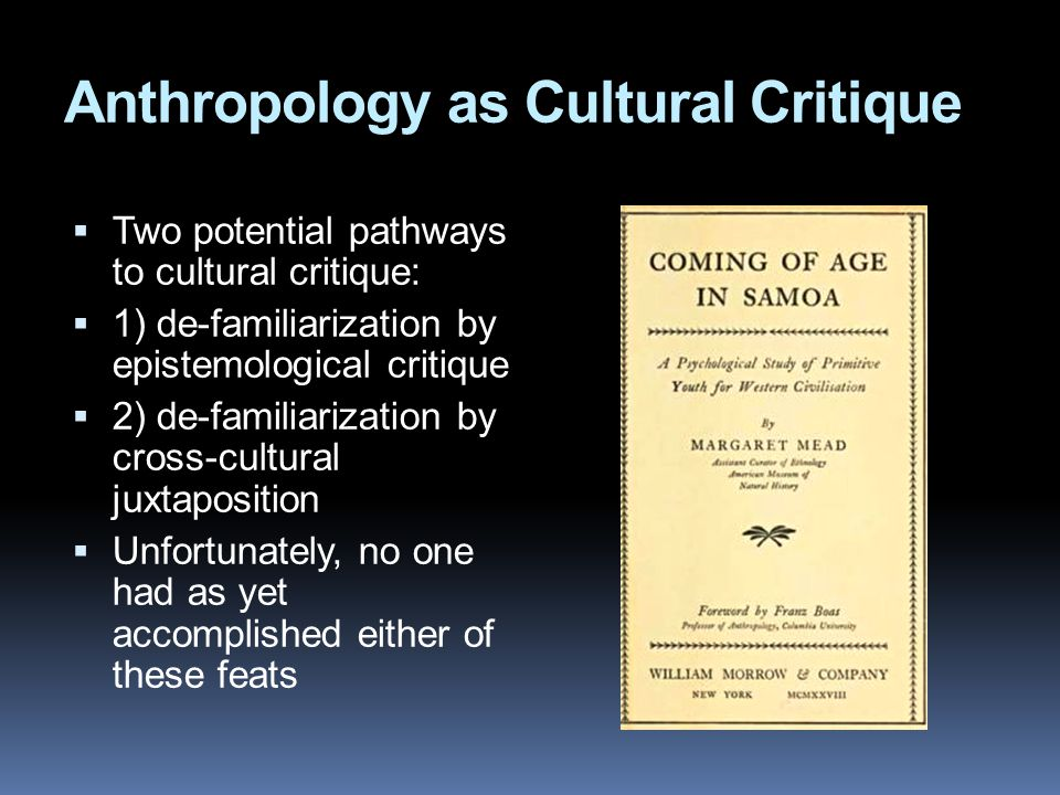 Anthropology as Cultural Critique  Two potential pathways to cultural critique:  1) de-familiarization by epistemological critique  2) de-familiarization by cross-cultural juxtaposition  Unfortunately, no one had as yet accomplished either of these feats