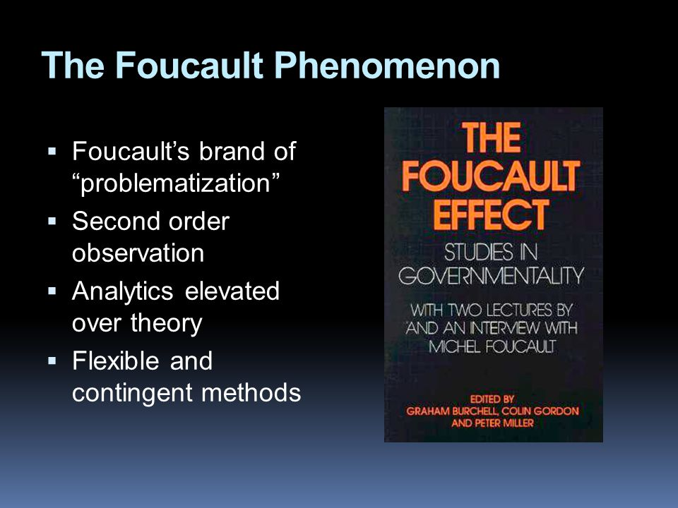 The Foucault Phenomenon  Foucault's brand of problematization  Second order observation  Analytics elevated over theory  Flexible and contingent methods